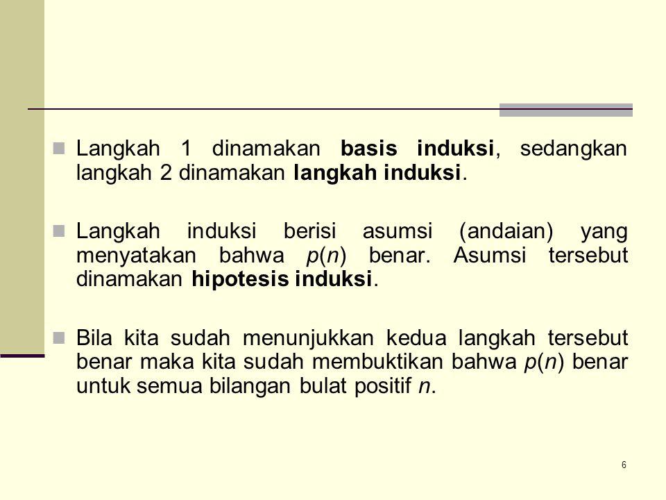 6 Langkah 1 dinamakan basis induksi, sedangkan langkah 2 dinamakan langkah induksi. Langkah induksi berisi asumsi (andaian) yang menyatakan bahwa p(n)