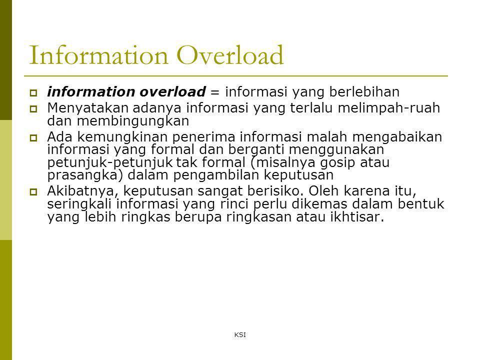 KSI Information Overload  information overload = informasi yang berlebihan  Menyatakan adanya informasi yang terlalu melimpah-ruah dan membingungkan  Ada kemungkinan penerima informasi malah mengabaikan informasi yang formal dan berganti menggunakan petunjuk-petunjuk tak formal (misalnya gosip atau prasangka) dalam pengambilan keputusan  Akibatnya, keputusan sangat berisiko.