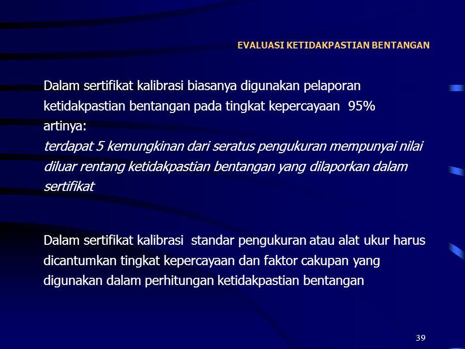 39 EVALUASI KETIDAKPASTIAN BENTANGAN Dalam sertifikat kalibrasi biasanya digunakan pelaporan ketidakpastian bentangan pada tingkat kepercayaan 95% art