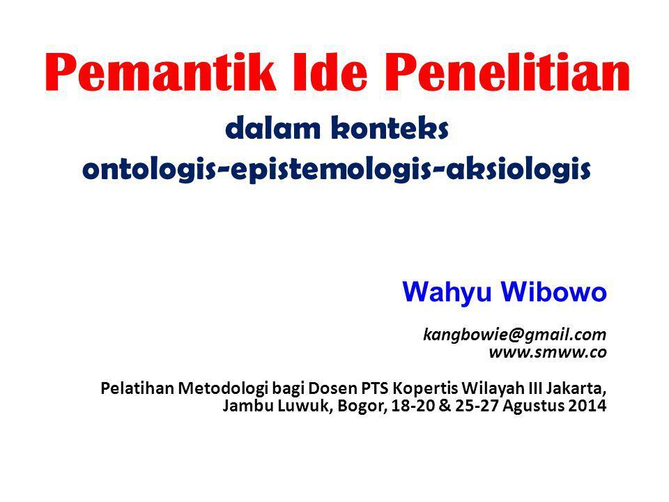 Pemantik Ide Penelitian dalam konteks ontologis-epistemologis-aksiologis Wahyu Wibowo kangbowie@gmail.com www.smww.co Pelatihan Metodologi bagi Dosen