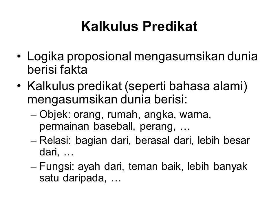 Kalkulus Predikat Logika proposional mengasumsikan dunia berisi fakta Kalkulus predikat (seperti bahasa alami) mengasumsikan dunia berisi: –Objek: ora