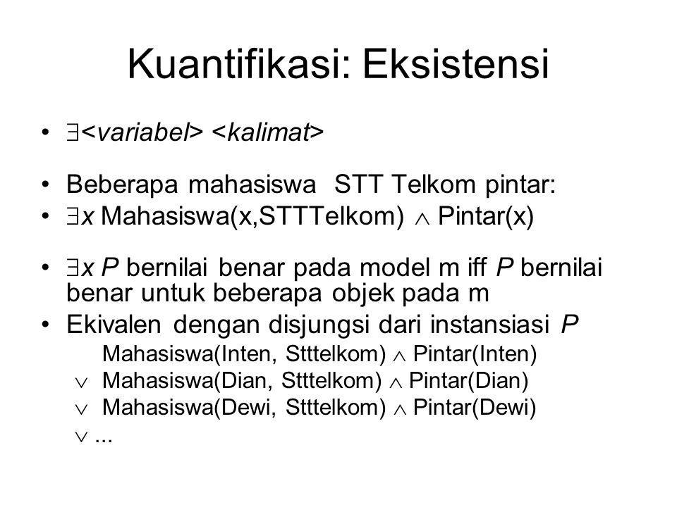 Kuantifikasi: Eksistensi  Beberapa mahasiswa STT Telkom pintar:  x Mahasiswa(x,STTTelkom)  Pintar(x)  x P bernilai benar pada model m iff P bernil
