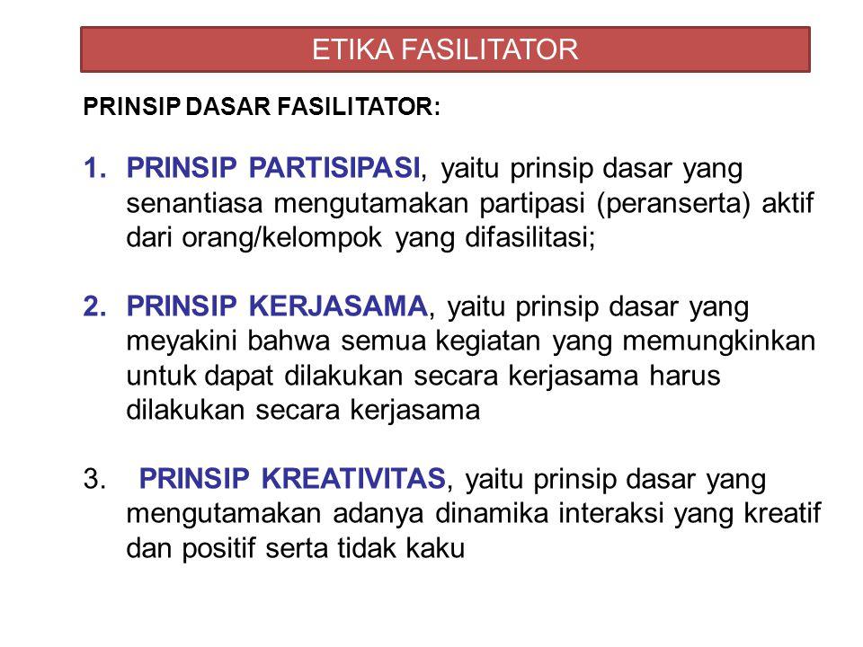 ETIKA FASILITATOR PRINSIP DASAR FASILITATOR: 1.PRINSIP PARTISIPASI, yaitu prinsip dasar yang senantiasa mengutamakan partipasi (peranserta) aktif dari