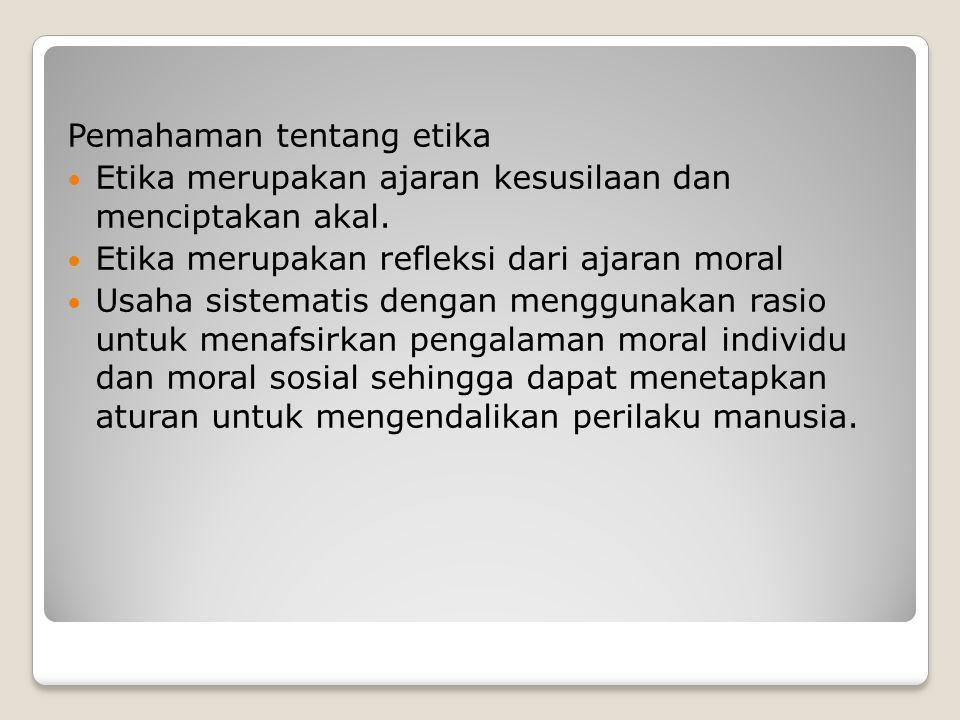Pemahaman tentang etika Etika merupakan ajaran kesusilaan dan menciptakan akal. Etika merupakan refleksi dari ajaran moral Usaha sistematis dengan men