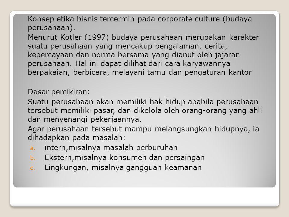 Konsep etika bisnis tercermin pada corporate culture (budaya perusahaan). Menurut Kotler (1997) budaya perusahaan merupakan karakter suatu perusahaan