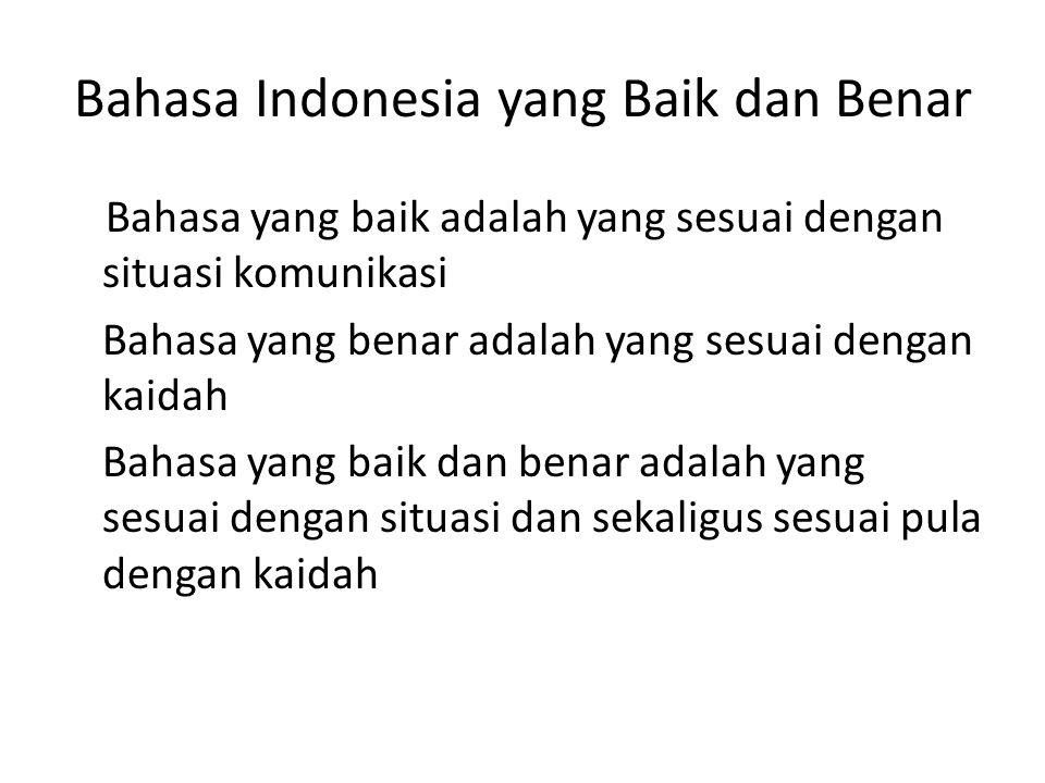 Bahasa Indonesia yang Baik dan Benar Bahasa yang baik adalah yang sesuai dengan situasi komunikasi Bahasa yang benar adalah yang sesuai dengan kaidah Bahasa yang baik dan benar adalah yang sesuai dengan situasi dan sekaligus sesuai pula dengan kaidah