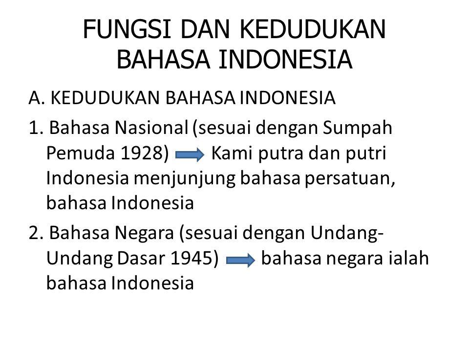 FUNGSI DAN KEDUDUKAN BAHASA INDONESIA A. KEDUDUKAN BAHASA INDONESIA 1. Bahasa Nasional (sesuai dengan Sumpah Pemuda 1928) Kami putra dan putri Indones