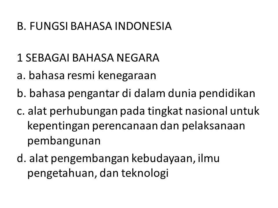 B. FUNGSI BAHASA INDONESIA 1 SEBAGAI BAHASA NEGARA a. bahasa resmi kenegaraan b. bahasa pengantar di dalam dunia pendidikan c. alat perhubungan pada t