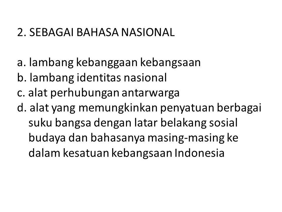 2. SEBAGAI BAHASA NASIONAL a. lambang kebanggaan kebangsaan b. lambang identitas nasional c. alat perhubungan antarwarga d. alat yang memungkinkan pen
