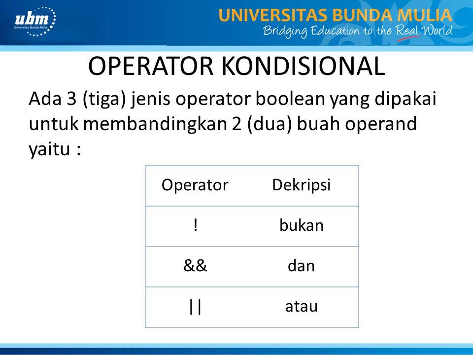 OPERATOR KONDISIONAL Ada 3 (tiga) jenis operator boolean yang dipakai untuk membandingkan 2 (dua) buah operand yaitu : OperatorDekripsi !bukan &&dan |