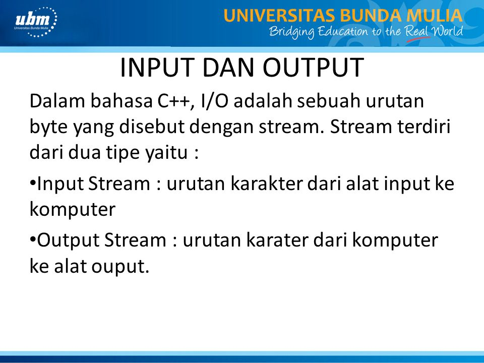 INPUT DAN OUTPUT Dalam bahasa C++, I/O adalah sebuah urutan byte yang disebut dengan stream. Stream terdiri dari dua tipe yaitu : Input Stream : uruta