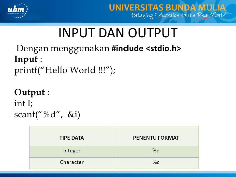 "INPUT DAN OUTPUT Dengan menggunakan #include Input : printf(""Hello World !!!""); Output : int I; scanf(""%d"", &i) TIPE DATAPENENTU FORMAT Integer%d Char"