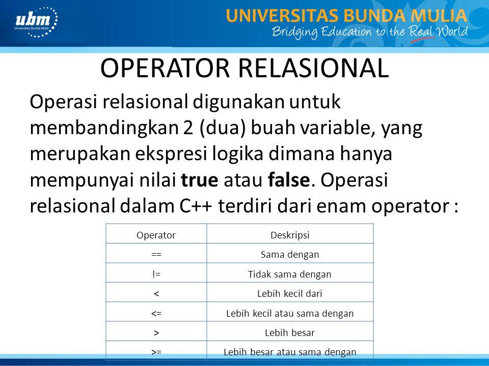 OPERATOR RELASIONAL Operasi relasional digunakan untuk membandingkan 2 (dua) buah variable, yang merupakan ekspresi logika dimana hanya mempunyai nila