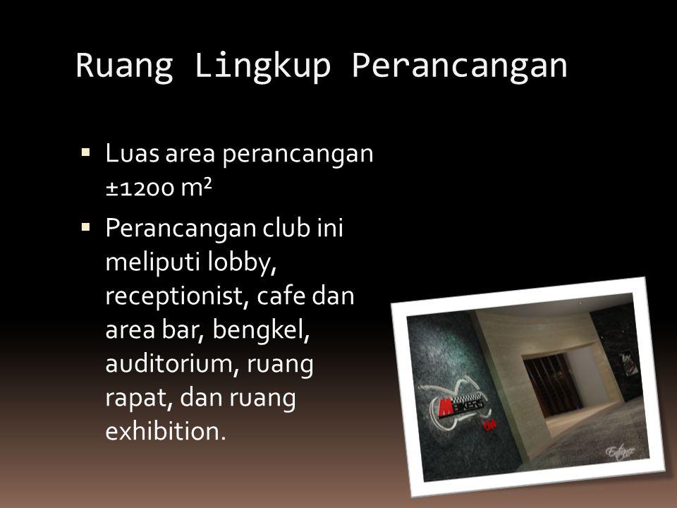 Ruang Lingkup Perancangan  Luas area perancangan ±1200 m²  Perancangan club ini meliputi lobby, receptionist, cafe dan area bar, bengkel, auditorium, ruang rapat, dan ruang exhibition.