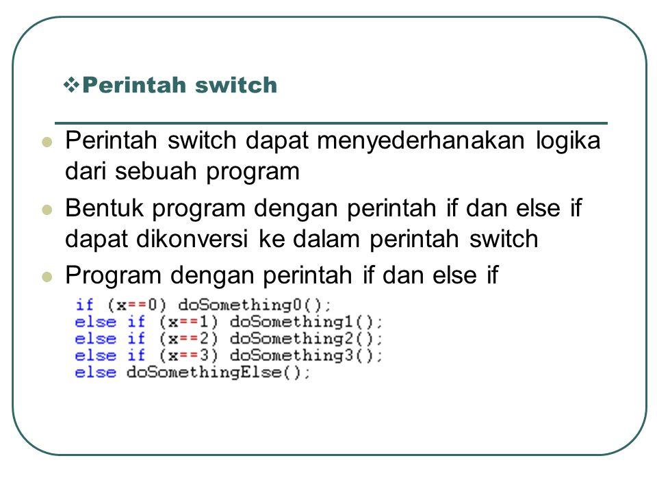  Perintah switch Perintah switch dapat menyederhanakan logika dari sebuah program Bentuk program dengan perintah if dan else if dapat dikonversi ke dalam perintah switch Program dengan perintah if dan else if