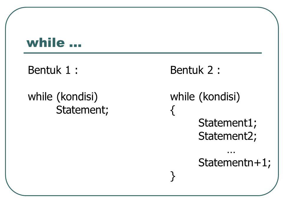 while … Bentuk 1 : while (kondisi) Statement; Bentuk 2 : while (kondisi) { Statement1; Statement2; … Statementn+1; }