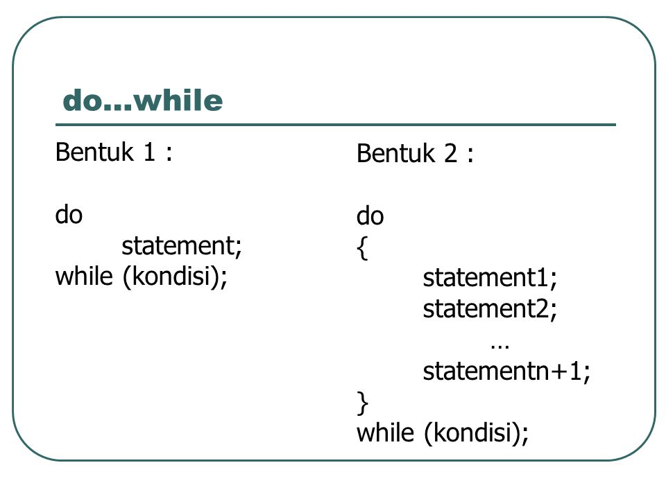 do…while Bentuk 1 : do statement; while (kondisi); Bentuk 2 : do { statement1; statement2; … statementn+1; } while (kondisi);
