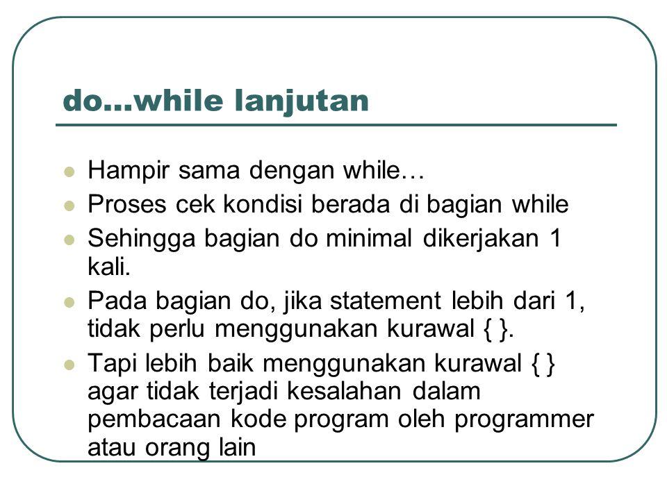 do…while lanjutan Hampir sama dengan while… Proses cek kondisi berada di bagian while Sehingga bagian do minimal dikerjakan 1 kali.
