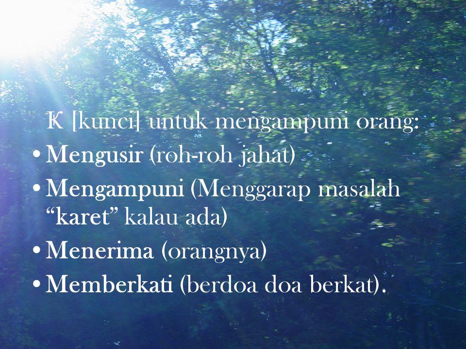 Ҝ [kunci] untuk mengampuni orang: Mengusir (roh-roh jahat) Mengampuni (Menggarap masalah karet kalau ada) Menerima (orangnya) Memberkati (berdoa doa berkat).