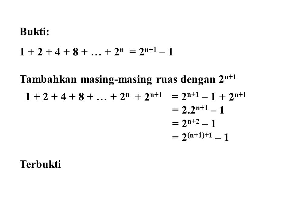 Bukti: 1 + 2 + 4 + 8 + … + 2 n = 2 n+1 – 1 Tambahkan masing-masing ruas dengan 2 n+1 1 + 2 + 4 + 8 + … + 2 n = 2 n+1 – 1 = 2.2 n+1 – 1 = 2 n+2 – 1 = 2