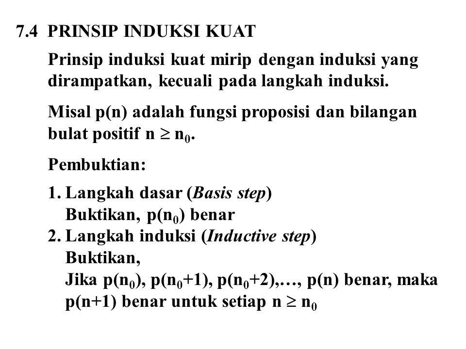 7.4 PRINSIP INDUKSI KUAT Prinsip induksi kuat mirip dengan induksi yang dirampatkan, kecuali pada langkah induksi. Misal p(n) adalah fungsi proposisi