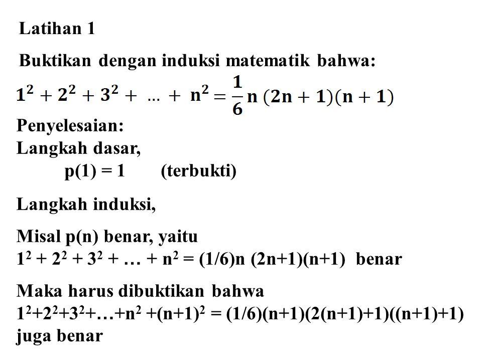 Latihan 1 Buktikan dengan induksi matematik bahwa: Penyelesaian: Langkah dasar, p(1) = 1 (terbukti) Langkah induksi, Misal p(n) benar, yaitu 1 2 + 2 2