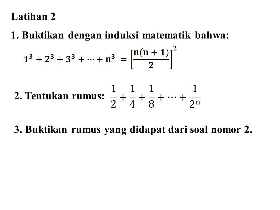 Latihan 2 1. Buktikan dengan induksi matematik bahwa: 2. Tentukan rumus: 3. Buktikan rumus yang didapat dari soal nomor 2.
