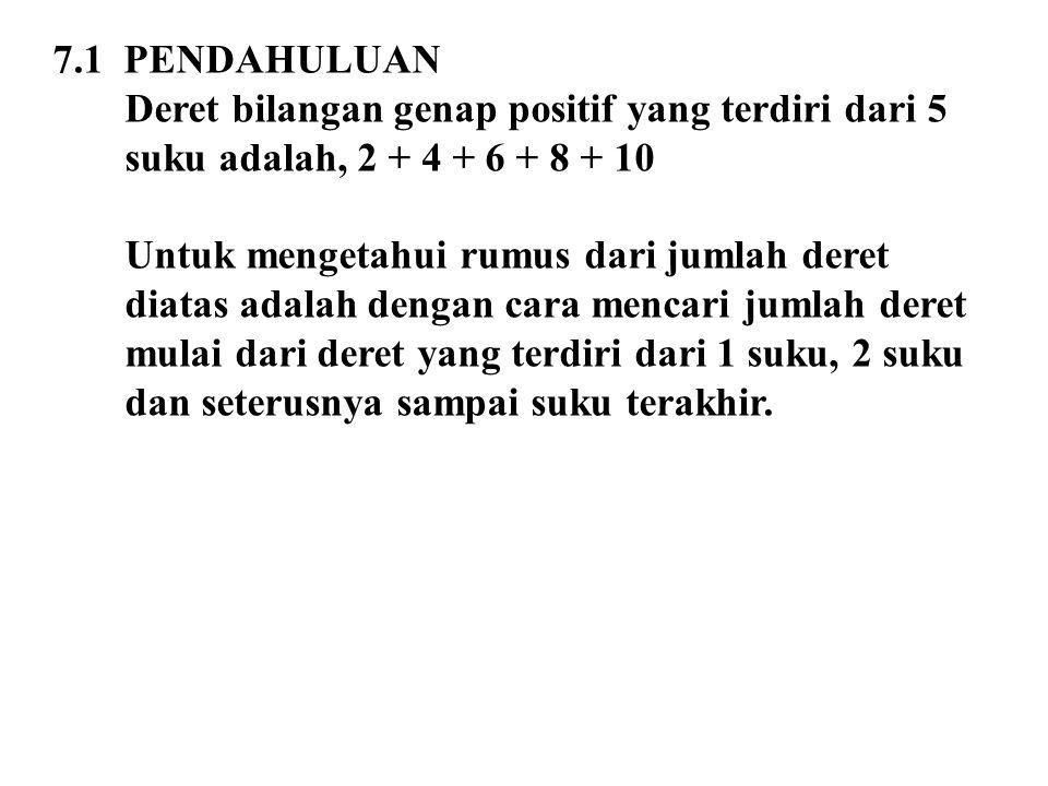 7.1 PENDAHULUAN Deret bilangan genap positif yang terdiri dari 5 suku adalah, 2 + 4 + 6 + 8 + 10 Untuk mengetahui rumus dari jumlah deret diatas adala