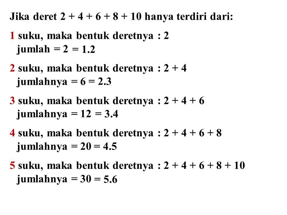 Jika deret 2 + 4 + 6 + 8 + 10 hanya terdiri dari: 1 suku, maka bentuk deretnya : 2 jumlah = 2 2 suku, maka bentuk deretnya : 2 + 4 jumlahnya = 6 3 suk