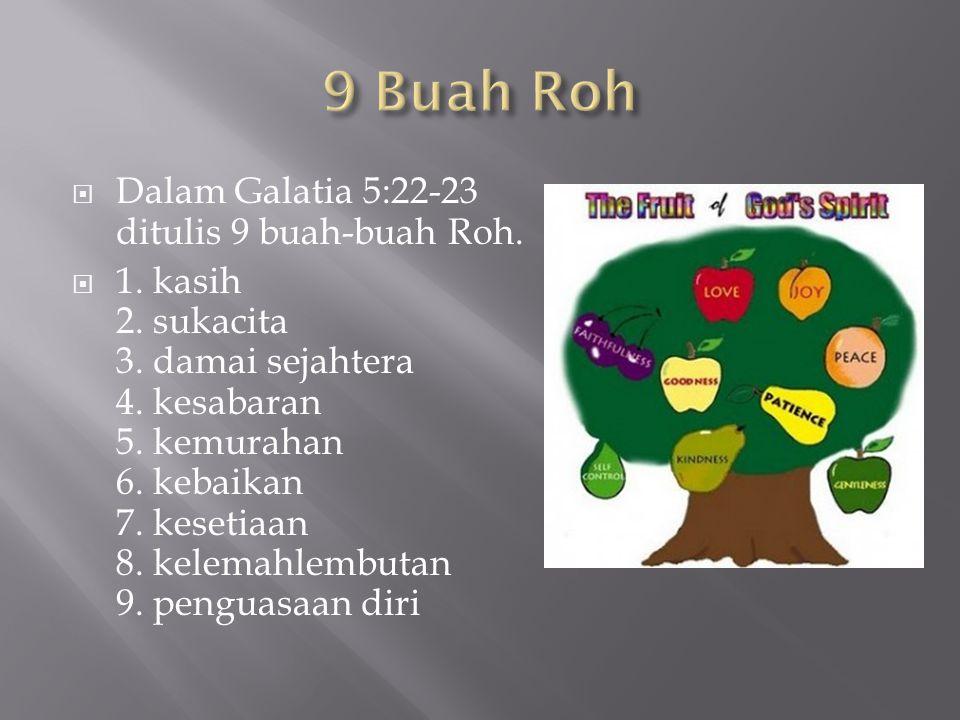  Dalam Galatia 5:22-23 ditulis 9 buah-buah Roh.  1. kasih 2. sukacita 3. damai sejahtera 4. kesabaran 5. kemurahan 6. kebaikan 7. kesetiaan 8. kelem
