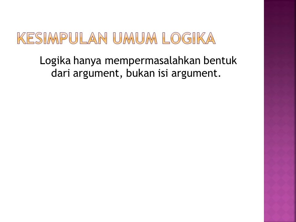 Logika hanya mempermasalahkan bentuk dari argument, bukan isi argument.