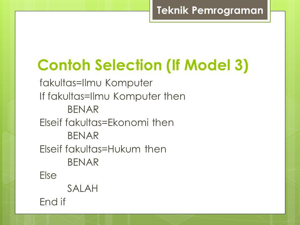 Contoh Selection (If Model 3) fakultas=Ilmu Komputer If fakultas=Ilmu Komputer then BENAR Elseif fakultas=Ekonomi then BENAR Elseif fakultas=Hukum then BENAR Else SALAH End if Teknik Pemrograman