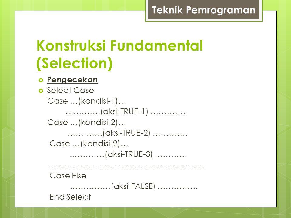 Konstruksi Fundamental (Selection)  Pengecekan  Select Case Case …(kondisi-1)… ………….(aksi-TRUE-1) …………. Case …(kondisi-2)… ………….(aksi-TRUE-2) ………….