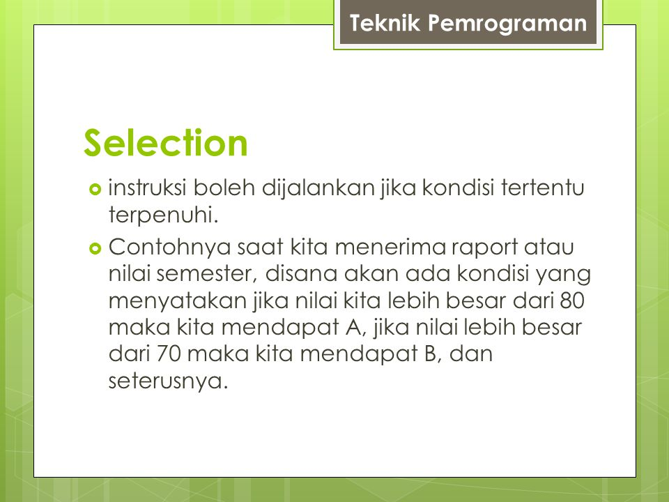 Selection  instruksi boleh dijalankan jika kondisi tertentu terpenuhi.  Contohnya saat kita menerima raport atau nilai semester, disana akan ada kon