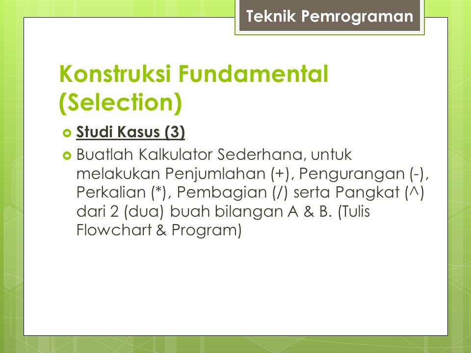 Konstruksi Fundamental (Selection)  Studi Kasus (3)  Buatlah Kalkulator Sederhana, untuk melakukan Penjumlahan (+), Pengurangan (-), Perkalian (*),