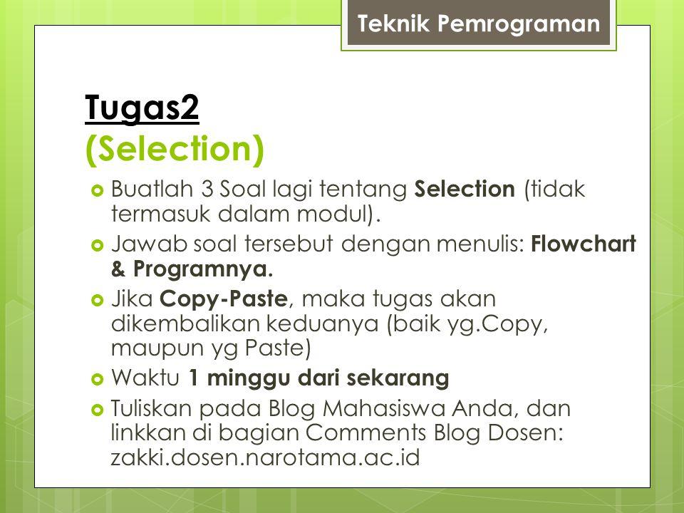 Tugas2 (Selection)  Buatlah 3 Soal lagi tentang Selection (tidak termasuk dalam modul).  Jawab soal tersebut dengan menulis: Flowchart & Programnya.