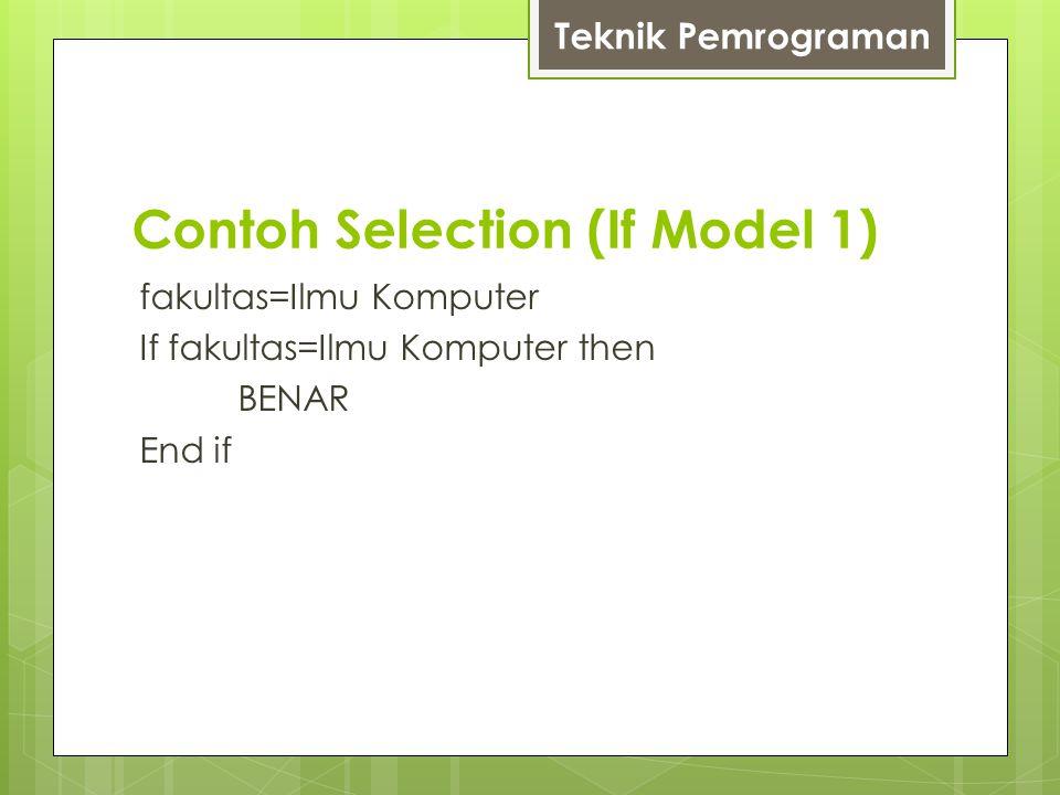 Contoh Selection (If Model 1) fakultas=Ilmu Komputer If fakultas=Ilmu Komputer then BENAR End if Teknik Pemrograman