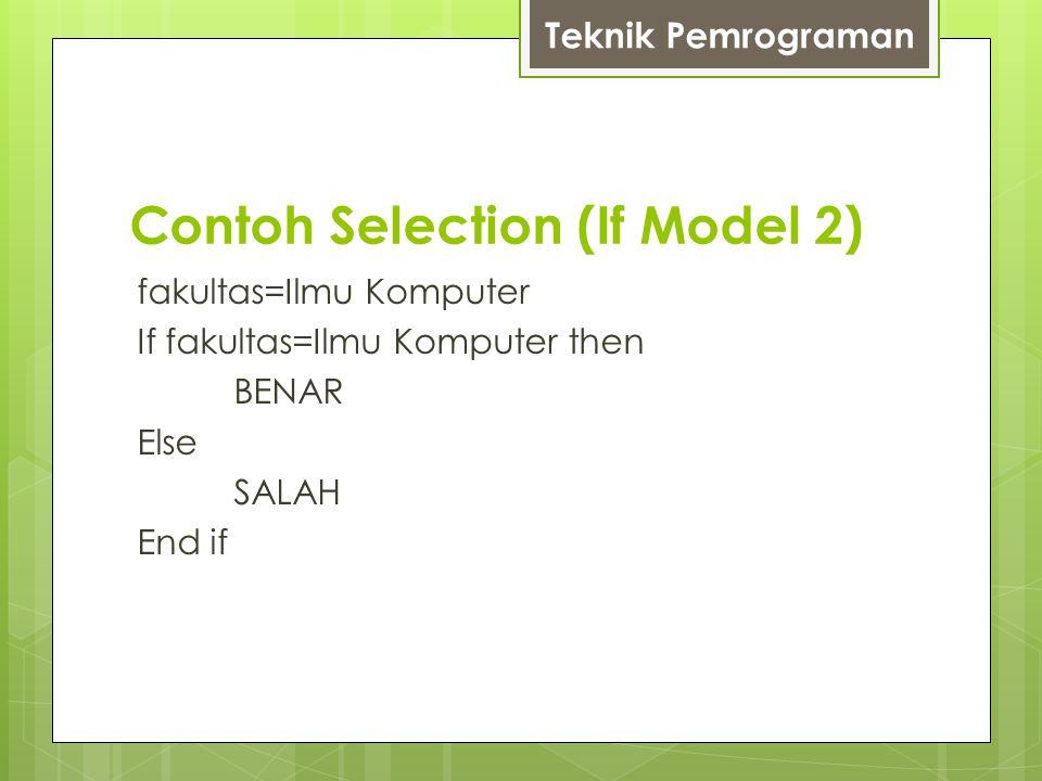 Contoh Selection (If Model 2) fakultas=Ilmu Komputer If fakultas=Ilmu Komputer then BENAR Else SALAH End if Teknik Pemrograman