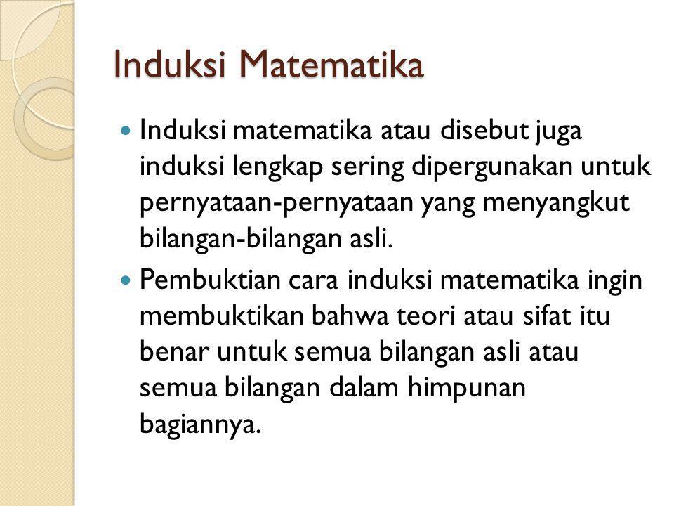 Induksi Matematika Induksi matematika atau disebut juga induksi lengkap sering dipergunakan untuk pernyataan-pernyataan yang menyangkut bilangan-bilangan asli.