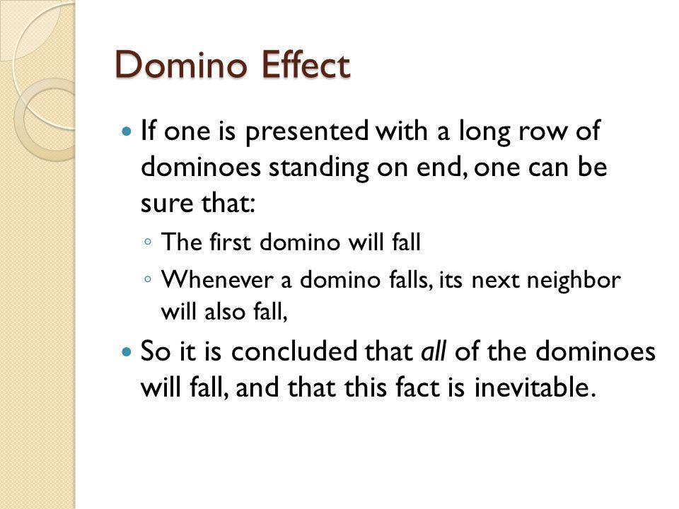 If one is presented with a long row of dominoes standing on end, one can be sure that: ◦ The first domino will fall ◦ Whenever a domino falls, its nex