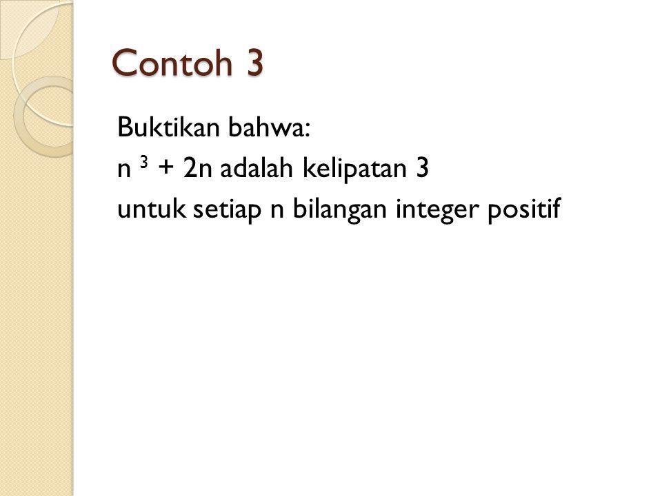 Contoh 3 Buktikan bahwa: n 3 + 2n adalah kelipatan 3 untuk setiap n bilangan integer positif