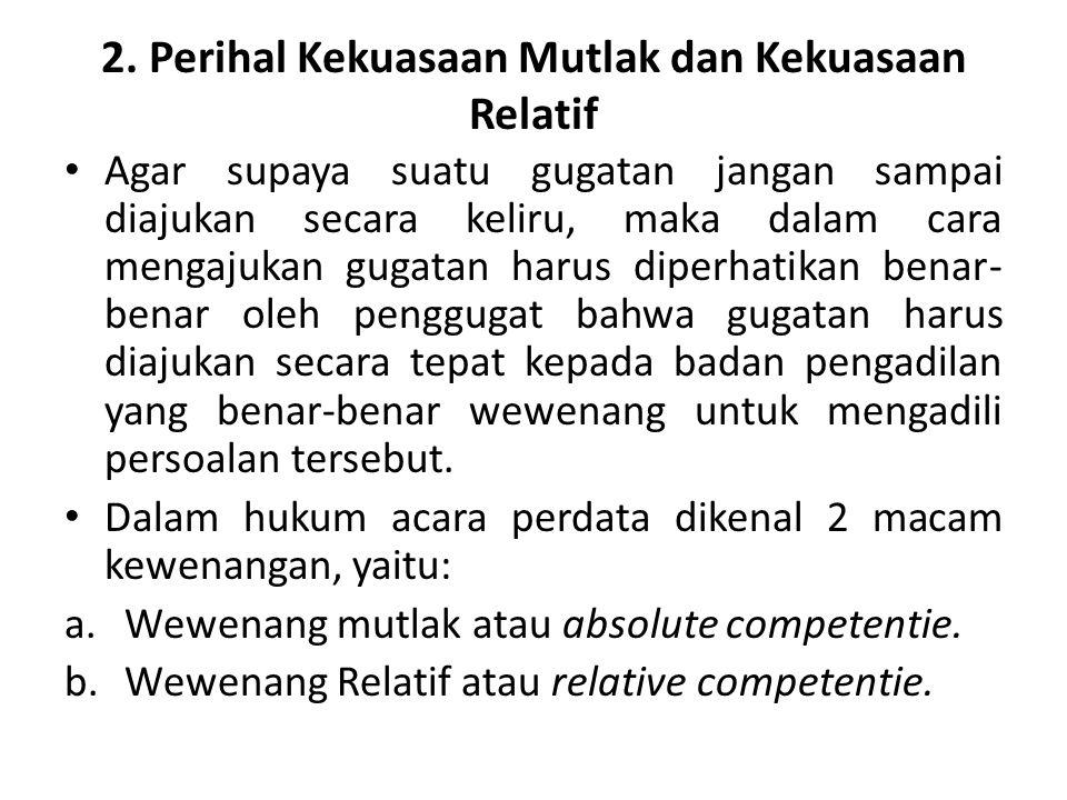 2. Perihal Kekuasaan Mutlak dan Kekuasaan Relatif Agar supaya suatu gugatan jangan sampai diajukan secara keliru, maka dalam cara mengajukan gugatan h