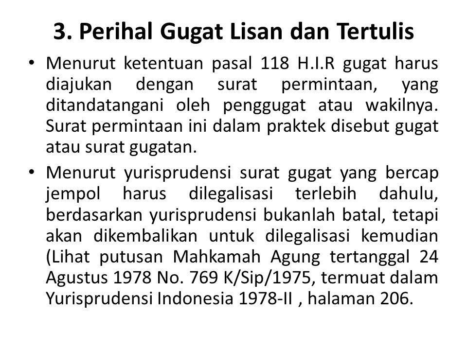 3. Perihal Gugat Lisan dan Tertulis Menurut ketentuan pasal 118 H.I.R gugat harus diajukan dengan surat permintaan, yang ditandatangani oleh penggugat