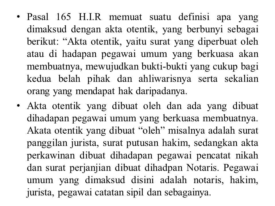 "Pasal 165 H.I.R memuat suatu definisi apa yang dimaksud dengan akta otentik, yang berbunyi sebagai berikut: ""Akta otentik, yaitu surat yang diperbuat"