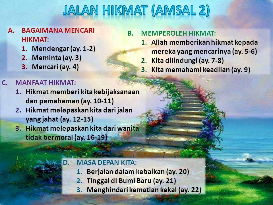 A.BAGAIMANA MENCARI HIKMAT: 1.Mendengar (ay. 1-2) 2.Meminta (ay. 3) 3.Mencari (ay. 4) B.MEMPEROLEH HIKMAT: 1.Allah memberikan hikmat kepada mereka yan