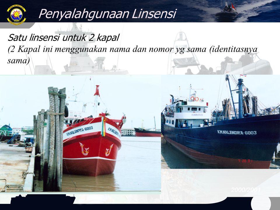 Penyalahgunaan Linsensi 2000/2001 Satu linsensi untuk 2 kapal (2 Kapal ini menggunakan nama dan nomor yg sama (identitasnya sama)