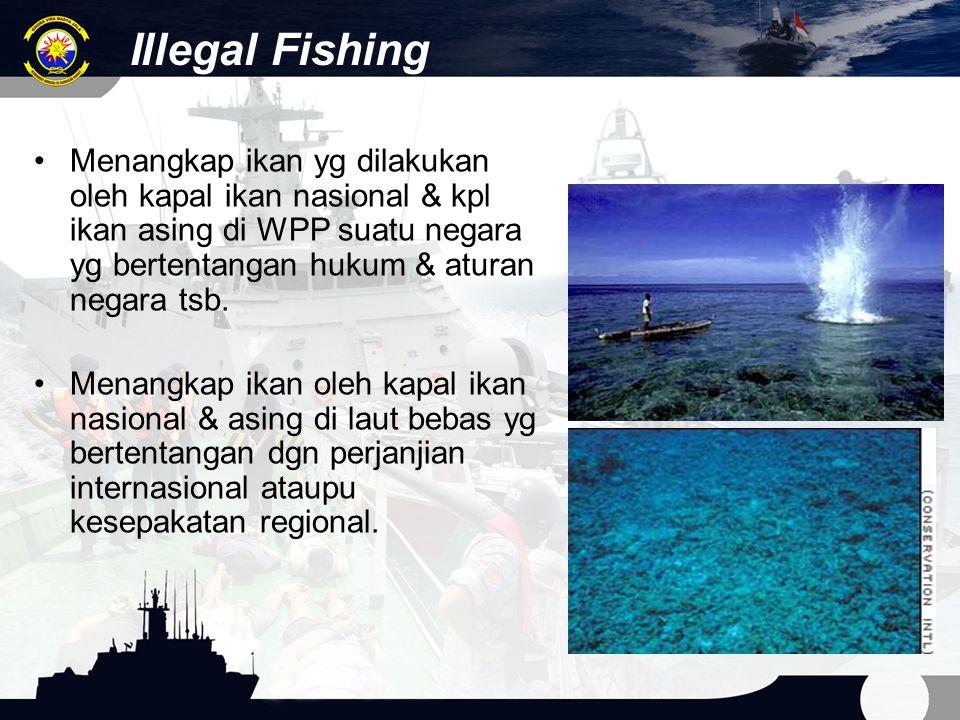 Illegal Fishing Menangkap ikan yg dilakukan oleh kapal ikan nasional & kpl ikan asing di WPP suatu negara yg bertentangan hukum & aturan negara tsb.