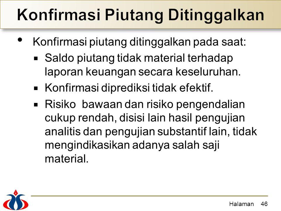 Konfirmasi piutang ditinggalkan pada saat:  Saldo piutang tidak material terhadap laporan keuangan secara keseluruhan.  Konfirmasi diprediksi tidak