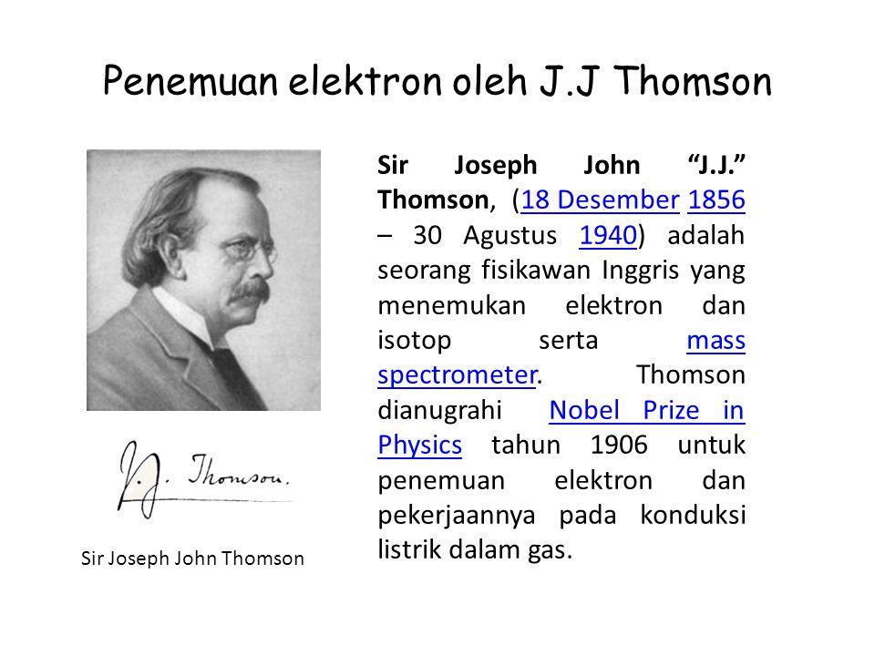 """Penemuan elektron oleh J.J Thomson Sir Joseph John Thomson Sir Joseph John """"J.J."""" Thomson, (18 Desember 1856 – 30 Agustus 1940) adalah seorang fisikaw"""