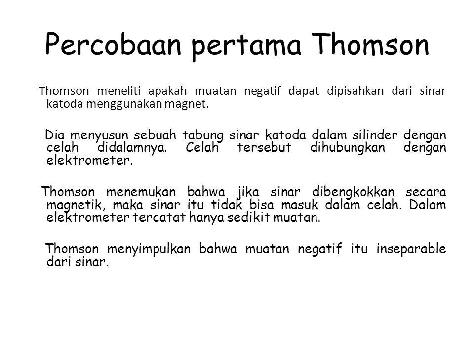 Percobaan pertama Thomson Thomson meneliti apakah muatan negatif dapat dipisahkan dari sinar katoda menggunakan magnet. Dia menyusun sebuah tabung sin